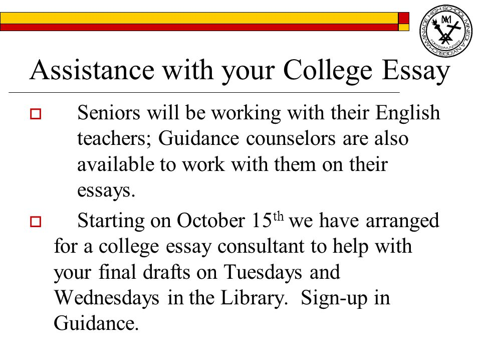 Assistance with your College Essay  Seniors will be working with their English teachers; Guidance counselors are also available to work with them on their essays.