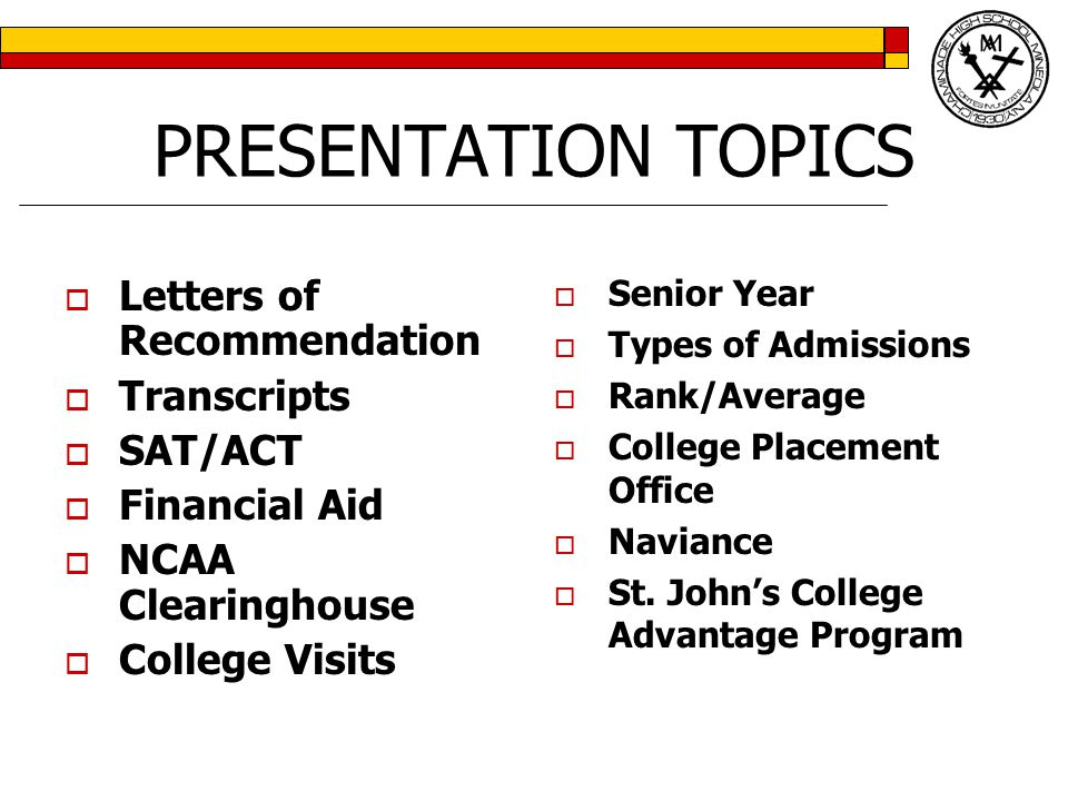 PRESENTATION TOPICS  Letters of Recommendation  Transcripts  SAT/ACT  Financial Aid  NCAA Clearinghouse  College Visits  Senior Year  Types of Admissions  Rank/Average  College Placement Office  Naviance  St.