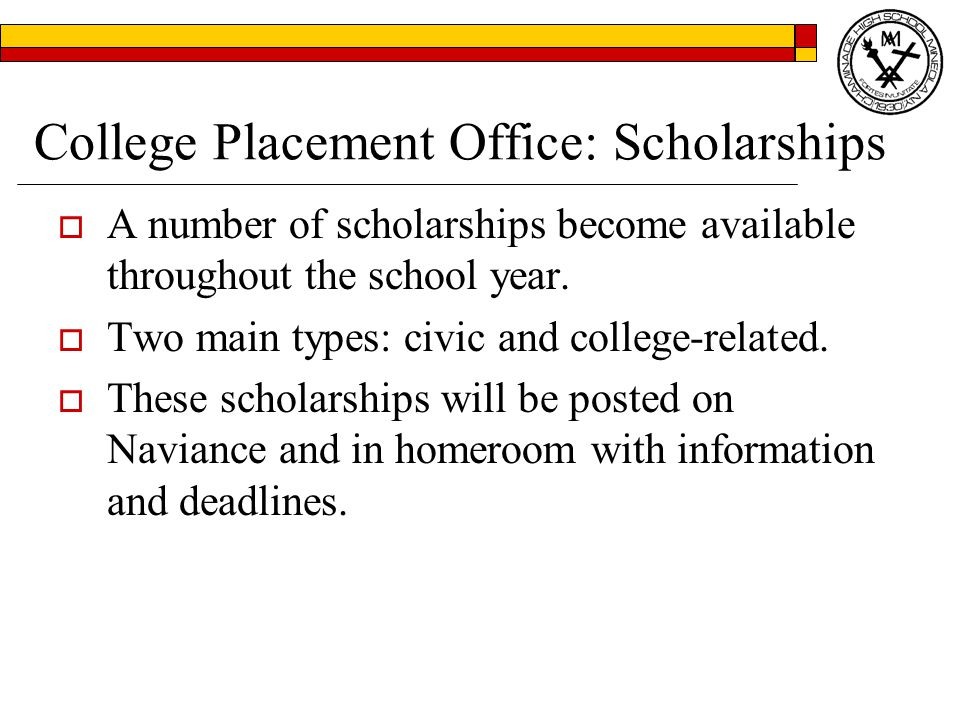 College Placement Office: Scholarships  A number of scholarships become available throughout the school year.