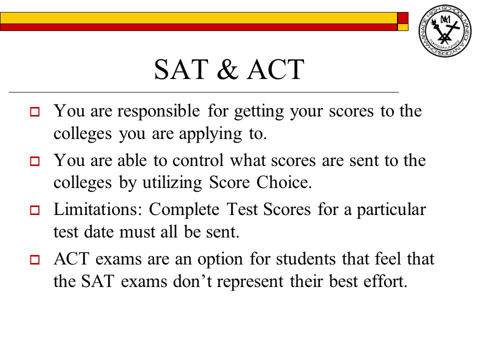 SAT & ACT  You are responsible for getting your scores to the colleges you are applying to.