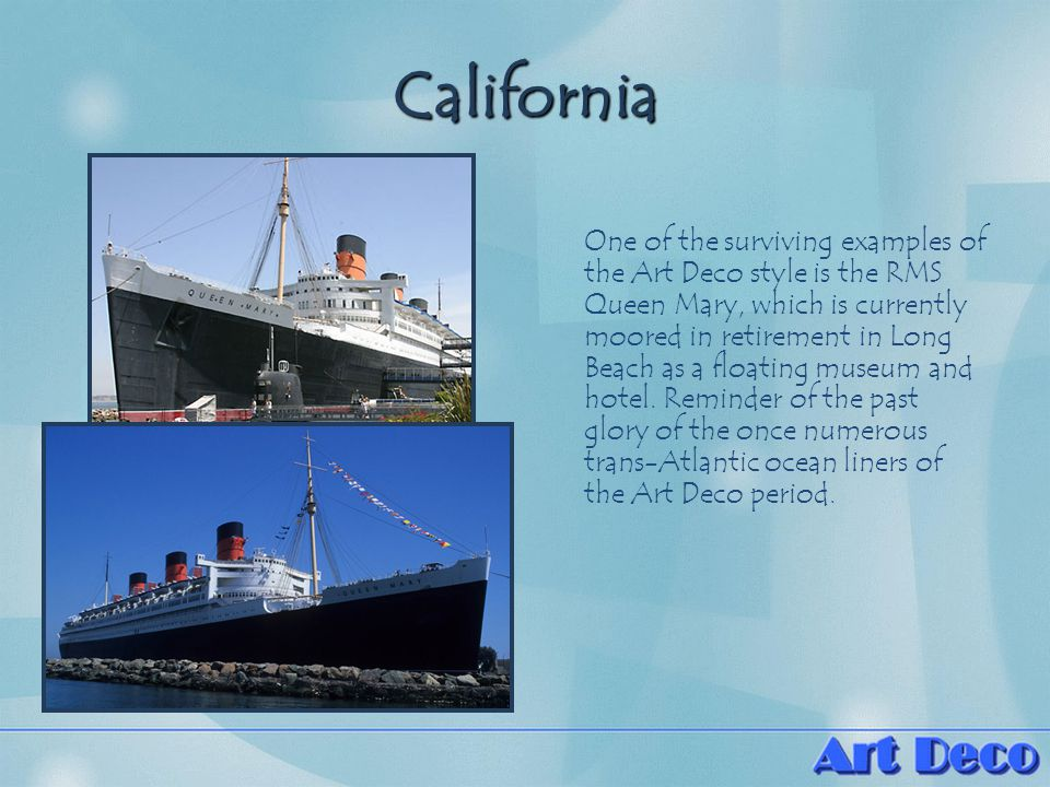 California One of the surviving examples of the Art Deco style is the RMS Queen Mary, which is currently moored in retirement in Long Beach as a floating museum and hotel.