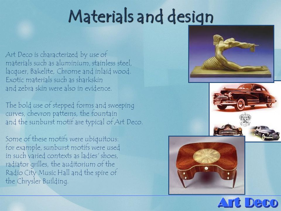 Materials and design Art Deco is characterized by use of materials such as aluminium, stainless steel, lacquer, Bakelite, Chrome and inlaid wood.