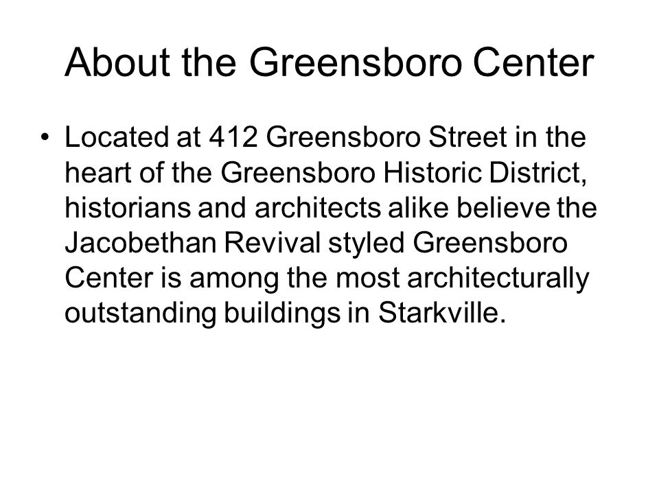 About the Greensboro Center Located at 412 Greensboro Street in the heart of the Greensboro Historic District, historians and architects alike believe the Jacobethan Revival styled Greensboro Center is among the most architecturally outstanding buildings in Starkville.