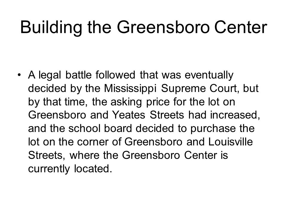 Building the Greensboro Center A legal battle followed that was eventually decided by the Mississippi Supreme Court, but by that time, the asking price for the lot on Greensboro and Yeates Streets had increased, and the school board decided to purchase the lot on the corner of Greensboro and Louisville Streets, where the Greensboro Center is currently located.