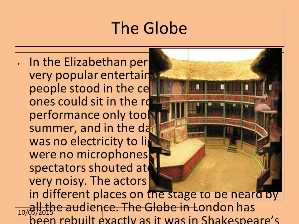 10/05/2015 The Globe In the Elizabethan period, the theatre was a very popular entertainment.