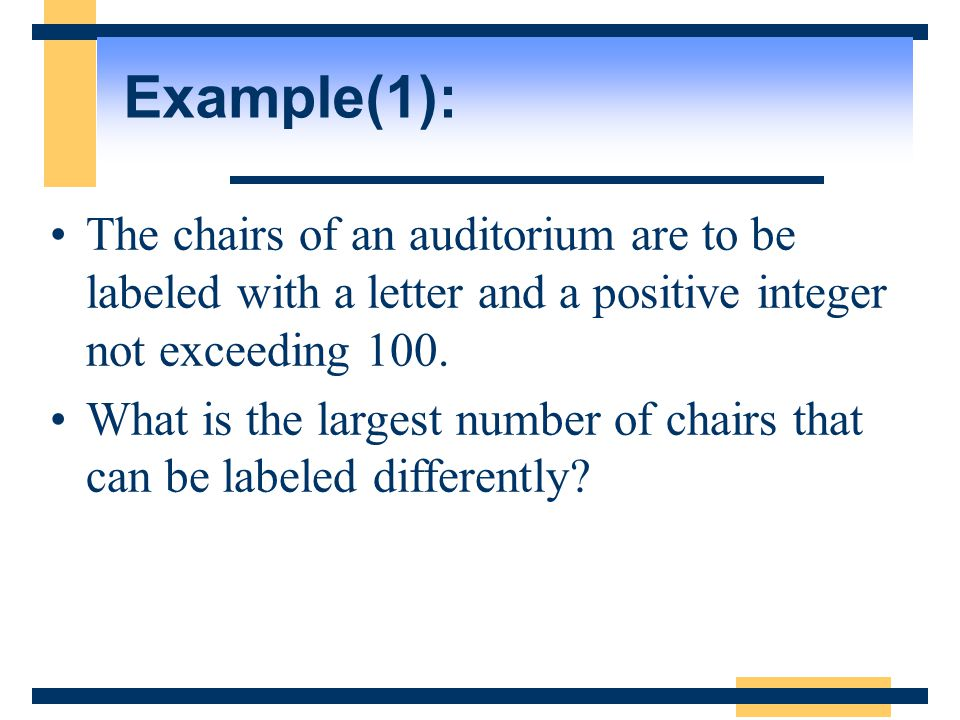 Example(1): The chairs of an auditorium are to be labeled with a letter and a positive integer not exceeding 100. What is the largest number of chairs