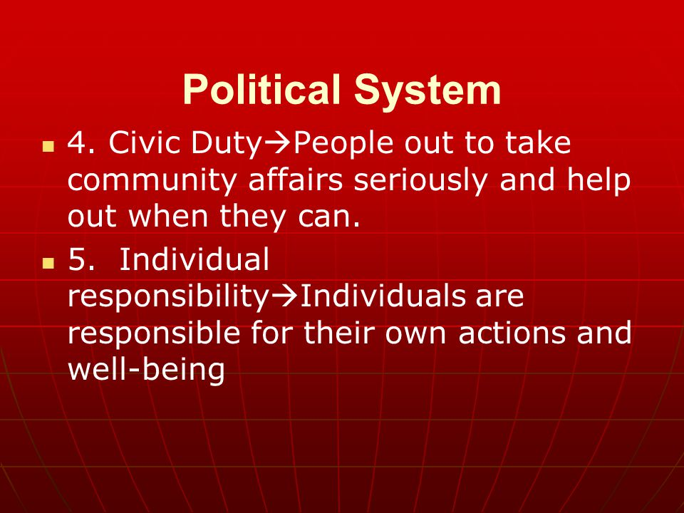 Political System 4. Civic Duty  People out to take community affairs seriously and help out when they can. 5. Individual responsibility  Individuals