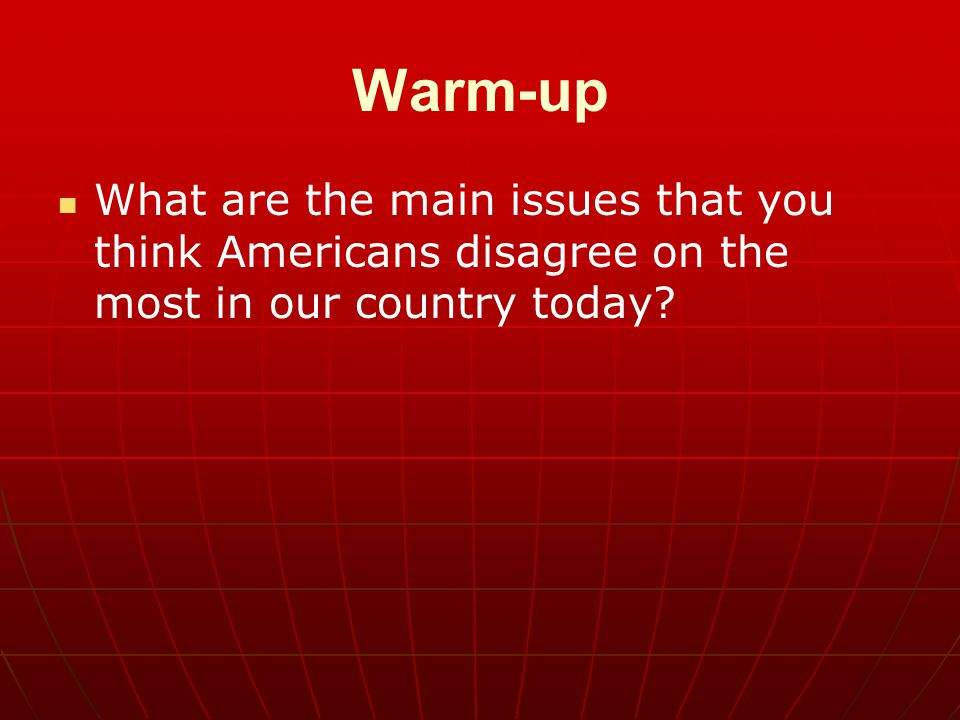 Warm-up What are the main issues that you think Americans disagree on the most in our country today?