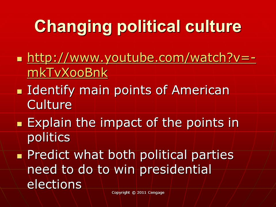 Changing political culture http://www.youtube.com/watch?v=- mkTvXooBnk http://www.youtube.com/watch?v=- mkTvXooBnk http://www.youtube.com/watch?v=- mkTvXooBnk http://www.youtube.com/watch?v=- mkTvXooBnk Identify main points of American Culture Identify main points of American Culture Explain the impact of the points in politics Explain the impact of the points in politics Predict what both political parties need to do to win presidential elections Predict what both political parties need to do to win presidential elections Copyright © 2011 Cengage