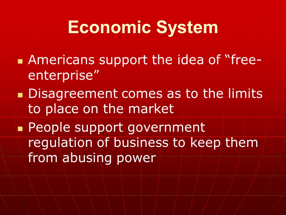 "Economic System Americans support the idea of ""free- enterprise"" Disagreement comes as to the limits to place on the market People support government"