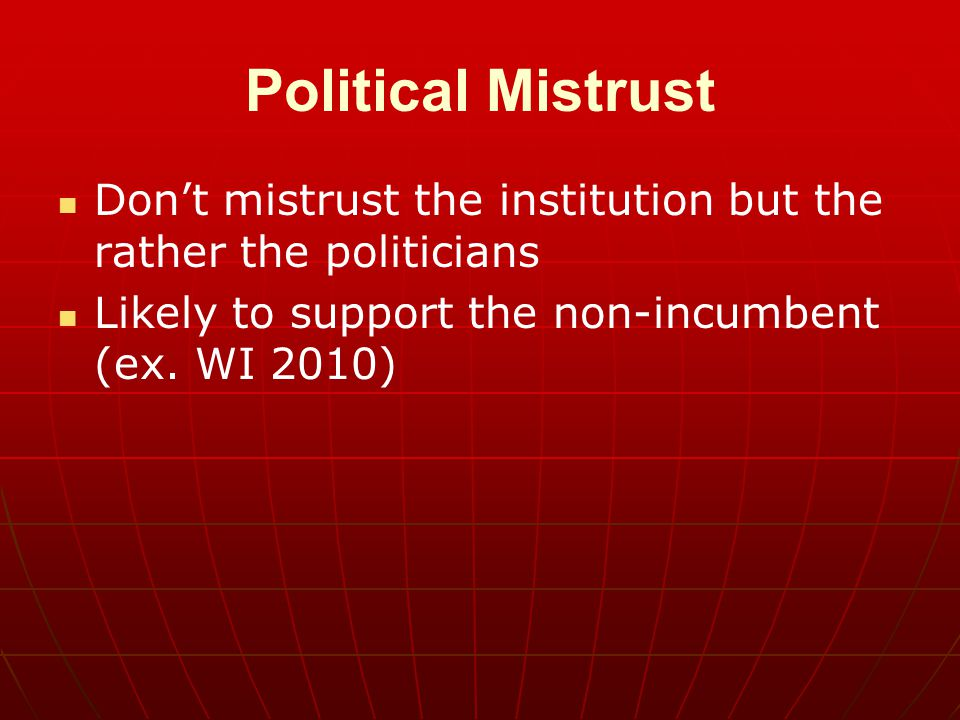 Political Mistrust Don't mistrust the institution but the rather the politicians Likely to support the non-incumbent (ex. WI 2010)