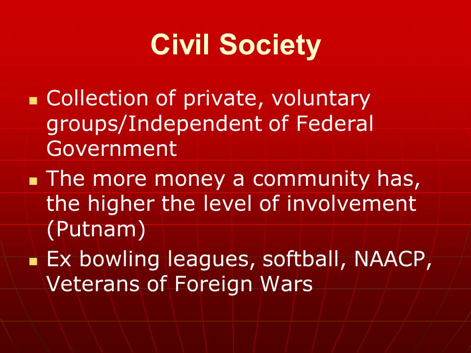 Civil Society Collection of private, voluntary groups/Independent of Federal Government The more money a community has, the higher the level of involv