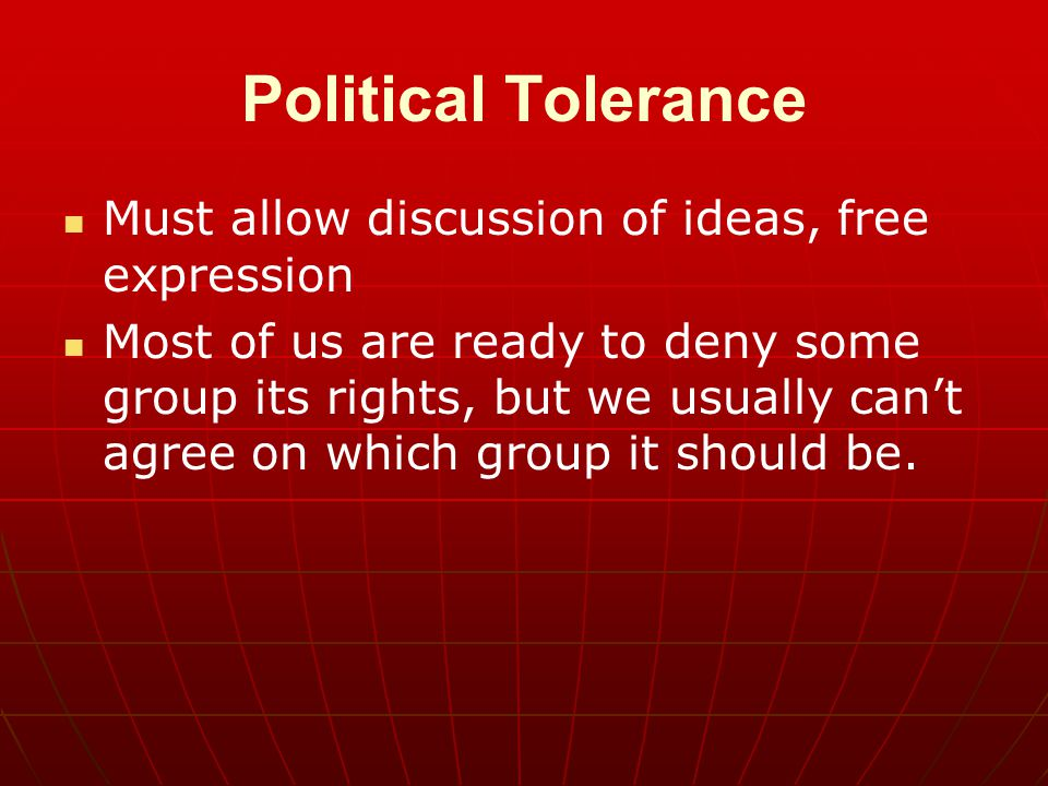 Political Tolerance Must allow discussion of ideas, free expression Most of us are ready to deny some group its rights, but we usually can't agree on which group it should be.