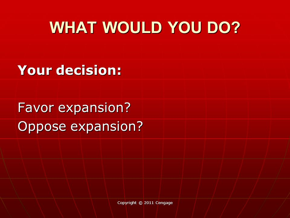 Your decision: Favor expansion? Oppose expansion? Copyright © 2011 Cengage WHAT WOULD YOU DO?
