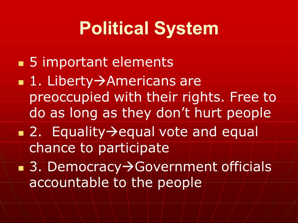 Political System 5 important elements 1.Liberty  Americans are preoccupied with their rights.