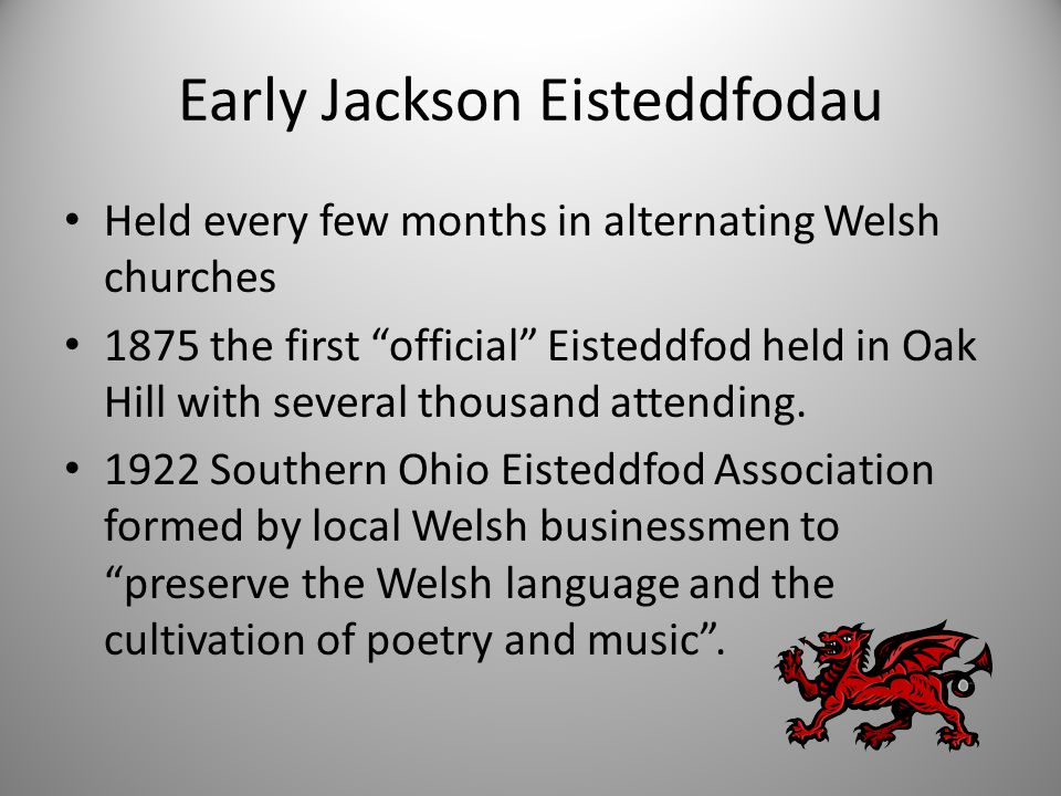 Early Jackson Eisteddfodau Held every few months in alternating Welsh churches 1875 the first official Eisteddfod held in Oak Hill with several thousand attending.