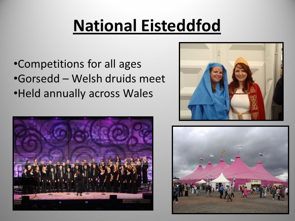 National Eisteddfod Competitions for all ages Gorsedd – Welsh druids meet Held annually across Wales