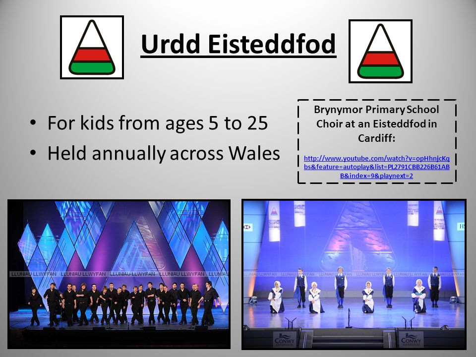 Urdd Eisteddfod For kids from ages 5 to 25 Held annually across Wales Brynymor Primary School Choir at an Eisteddfod in Cardiff: http://www.youtube.com/watch v=opHhnjcKq bs&feature=autoplay&list=PL2791CBB226B61AB B&index=9&playnext=2
