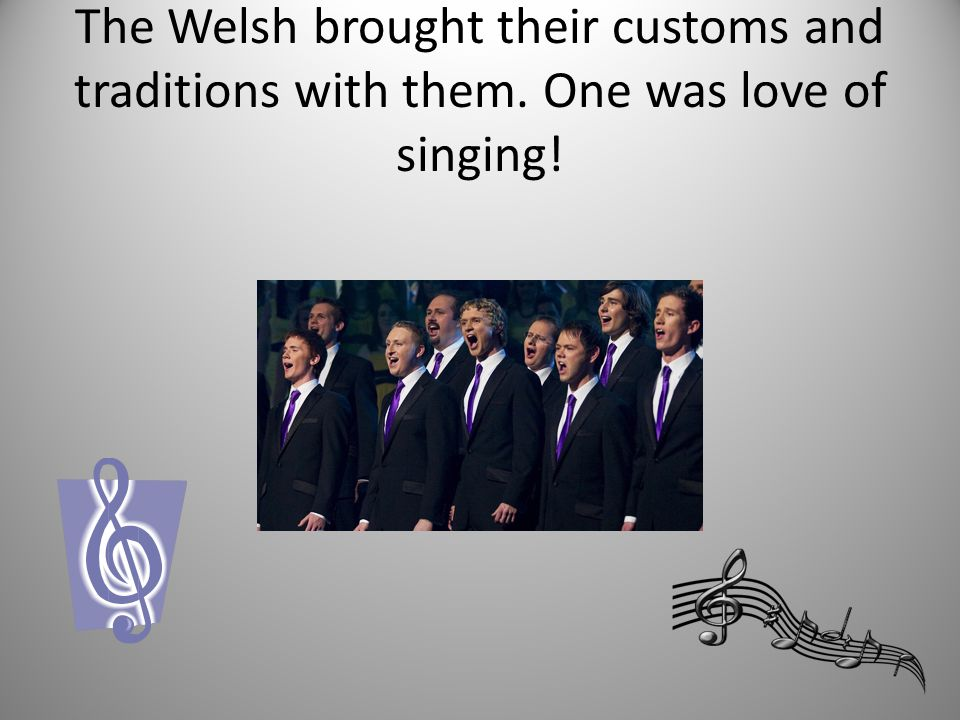 The Welsh brought their customs and traditions with them. One was love of singing!
