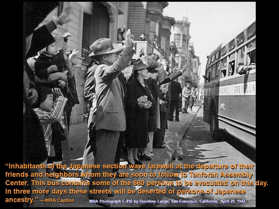 "WRA Photograph C-416 by Dorothea Lange, San Francisco, California, April 29, 1942. ""Inhabitants of the Japanese section wave farewell at the departure"