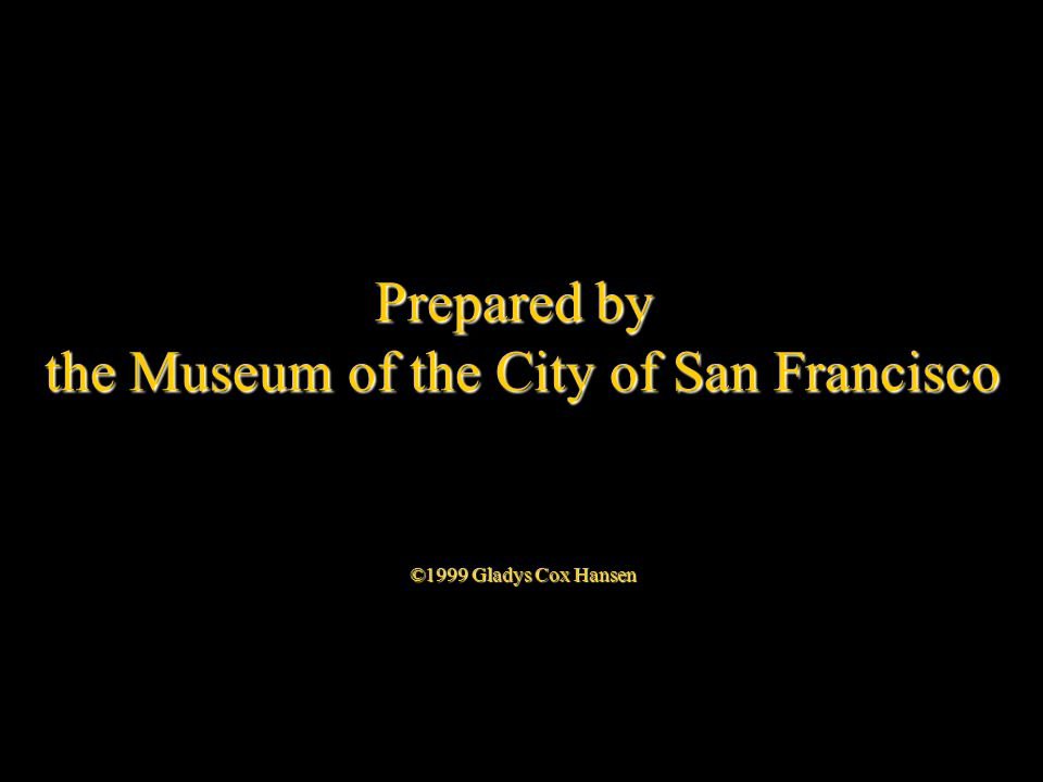 Prepared by the Museum of the City of San Francisco ©1999 Gladys Cox Hansen