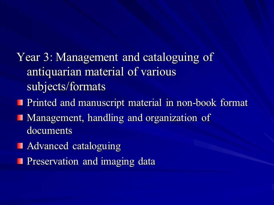 Year 3: Management and cataloguing of antiquarian material of various subjects/formats Printed and manuscript material in non-book format Management, handling and organization of documents Advanced cataloguing Preservation and imaging data