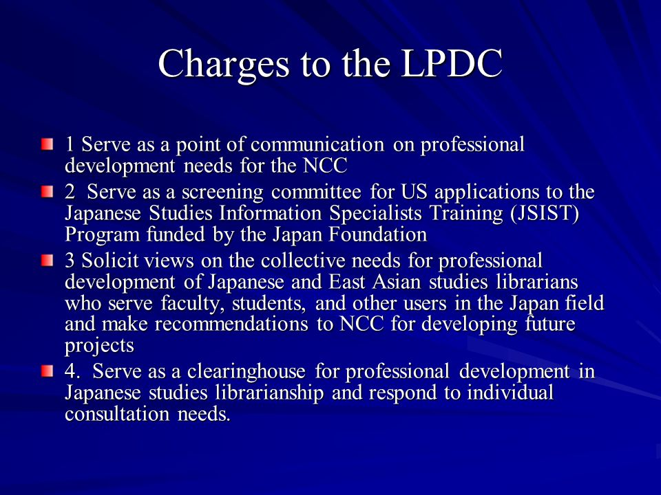 Charges to the LPDC 1 Serve as a point of communication on professional development needs for the NCC 2 Serve as a screening committee for US applications to the Japanese Studies Information Specialists Training (JSIST) Program funded by the Japan Foundation 3 Solicit views on the collective needs for professional development of Japanese and East Asian studies librarians who serve faculty, students, and other users in the Japan field and make recommendations to NCC for developing future projects 4.
