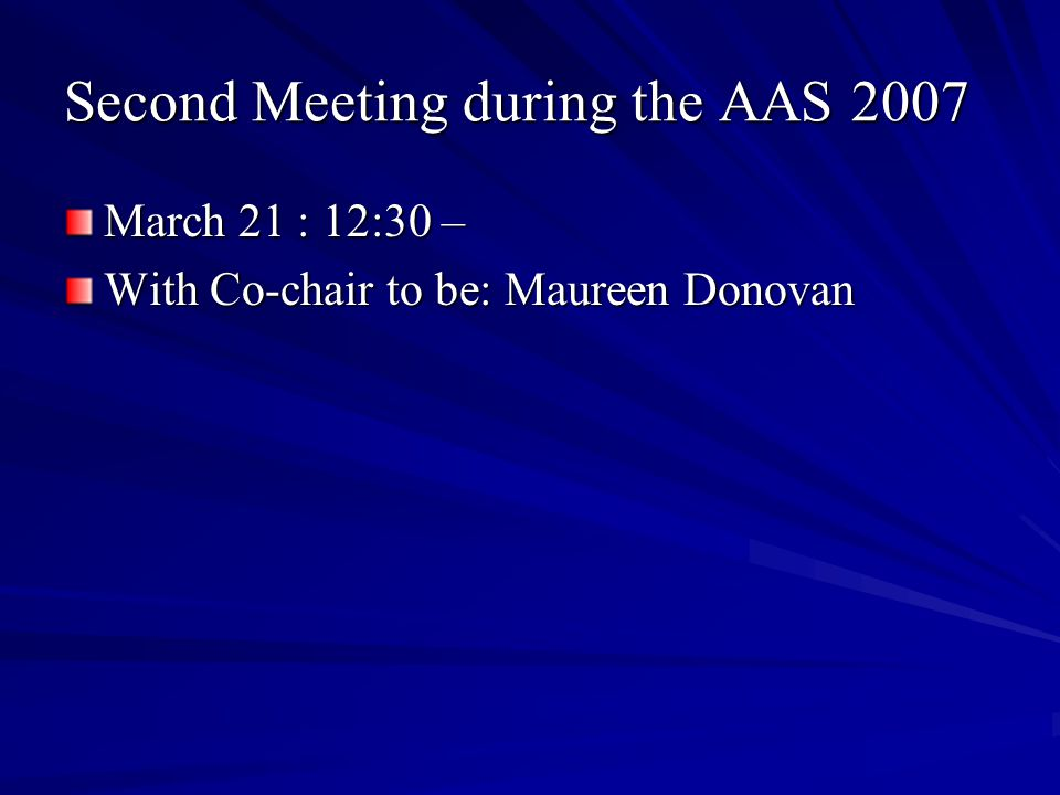 Second Meeting during the AAS 2007 March 21 : 12:30 – With Co-chair to be: Maureen Donovan