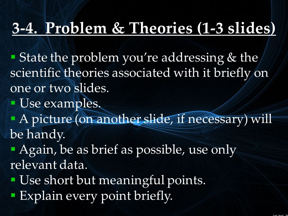 3-4. Problem & Theories (1-3 slides)  State the problem you're addressing & the scientific theories associated with it briefly on one or two slides.