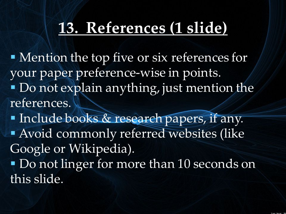 13. References (1 slide)  Mention the top five or six references for your paper preference-wise in points.  Do not explain anything, just mention th