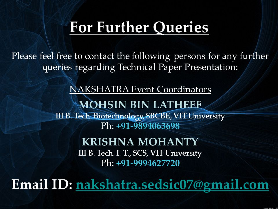 For Further Queries Please feel free to contact the following persons for any further queries regarding Technical Paper Presentation: NAKSHATRA Event Coordinators MOHSIN BIN LATHEEF III B.