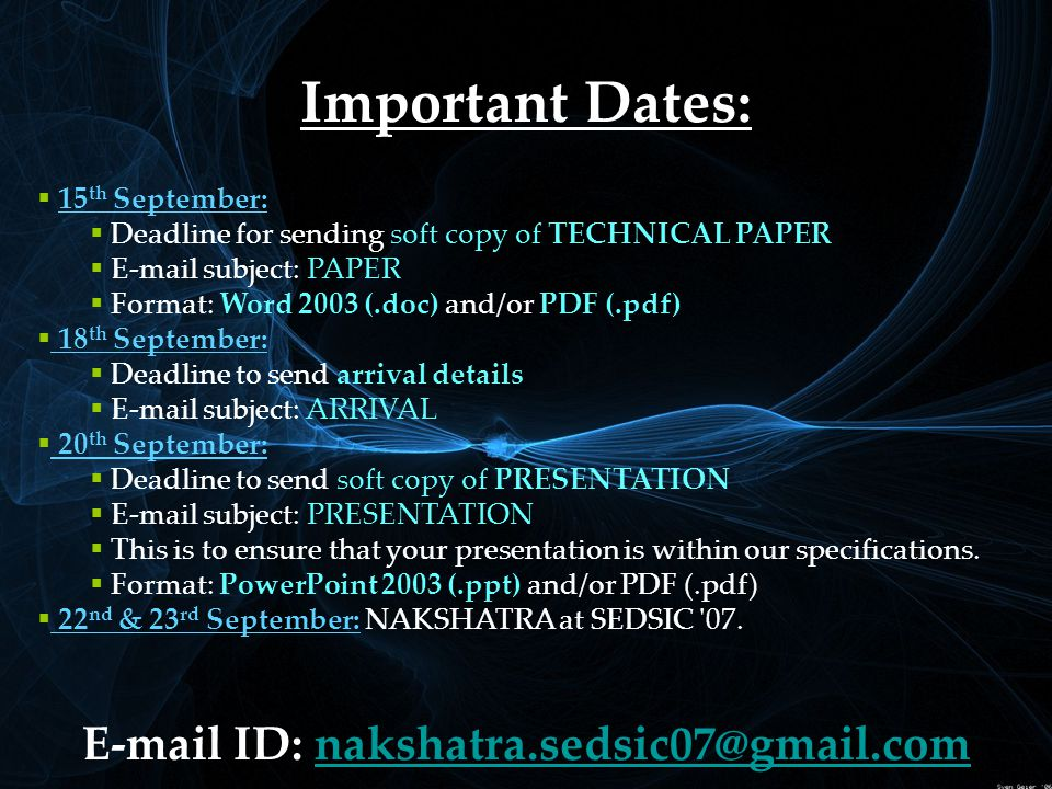 Important Dates:  1 15 th September:  Deadline for sending soft copy of TECHNICAL PAPER  E-mail subject: PAPER  Format: Word 2003 (.doc) and/or PDF (.pdf)  18 th September:  Deadline to send arrival details  E-mail subject: ARRIVAL  20 th September:  Deadline to send soft copy of PRESENTATION  E-mail subject: PRESENTATION  This is to ensure that your presentation is within our specifications.