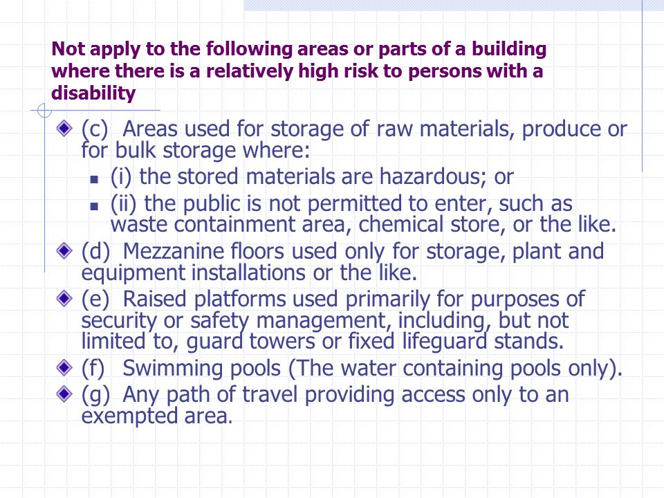 Not apply to the following areas or parts of a building where there is a relatively high risk to persons with a disability (c)Areas used for storage of raw materials, produce or for bulk storage where: (i) the stored materials are hazardous; or (ii) the public is not permitted to enter, such as waste containment area, chemical store, or the like.