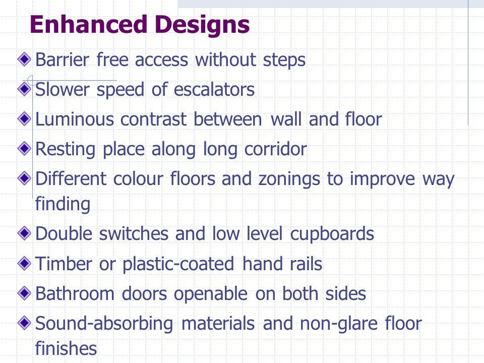 Enhanced Designs Barrier free access without steps Slower speed of escalators Luminous contrast between wall and floor Resting place along long corridor Different colour floors and zonings to improve way finding Double switches and low level cupboards Timber or plastic-coated hand rails Bathroom doors openable on both sides Sound-absorbing materials and non-glare floor finishes