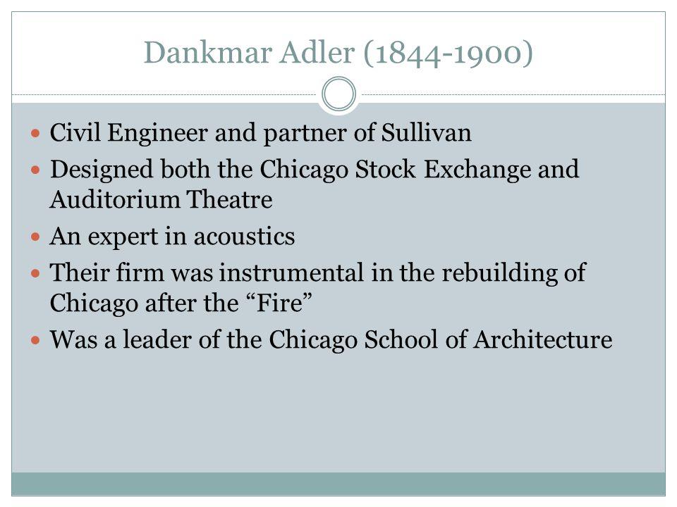 Dankmar Adler (1844-1900) Civil Engineer and partner of Sullivan Designed both the Chicago Stock Exchange and Auditorium Theatre An expert in acoustic