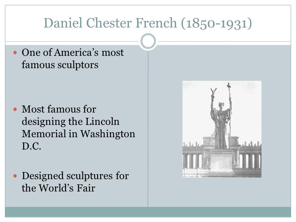 Daniel Chester French (1850-1931) One of America's most famous sculptors Most famous for designing the Lincoln Memorial in Washington D.C. Designed sc