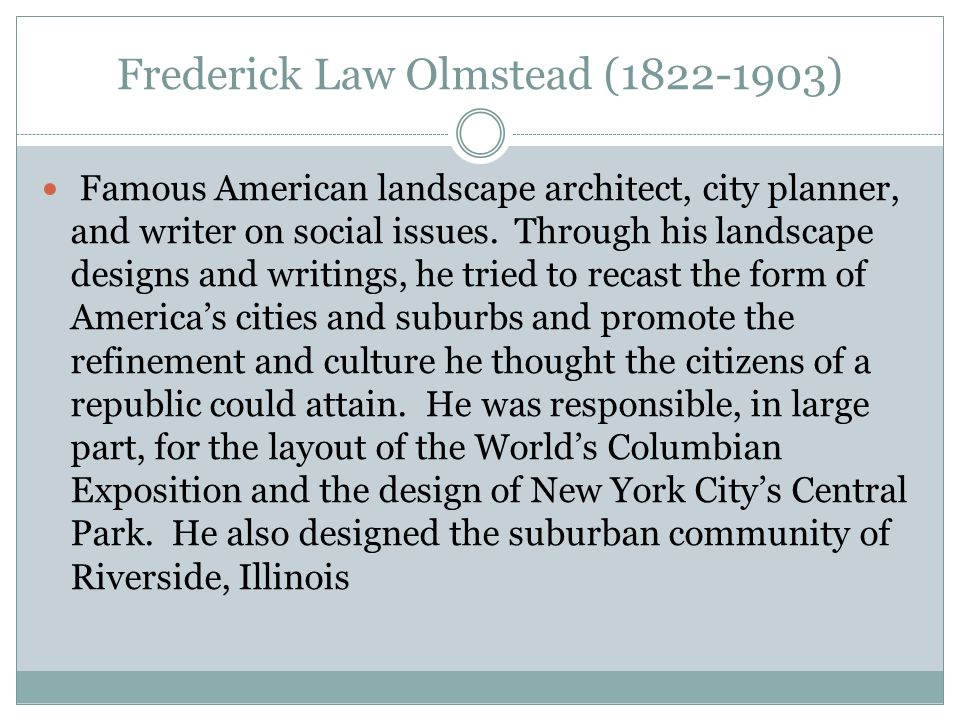 Frederick Law Olmstead (1822-1903) Famous American landscape architect, city planner, and writer on social issues. Through his landscape designs and w