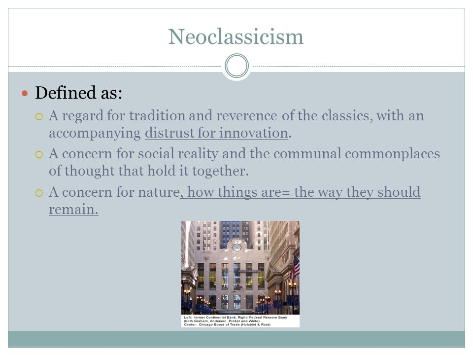 Neoclassicism Defined as:  A regard for tradition and reverence of the classics, with an accompanying distrust for innovation.  A concern for social