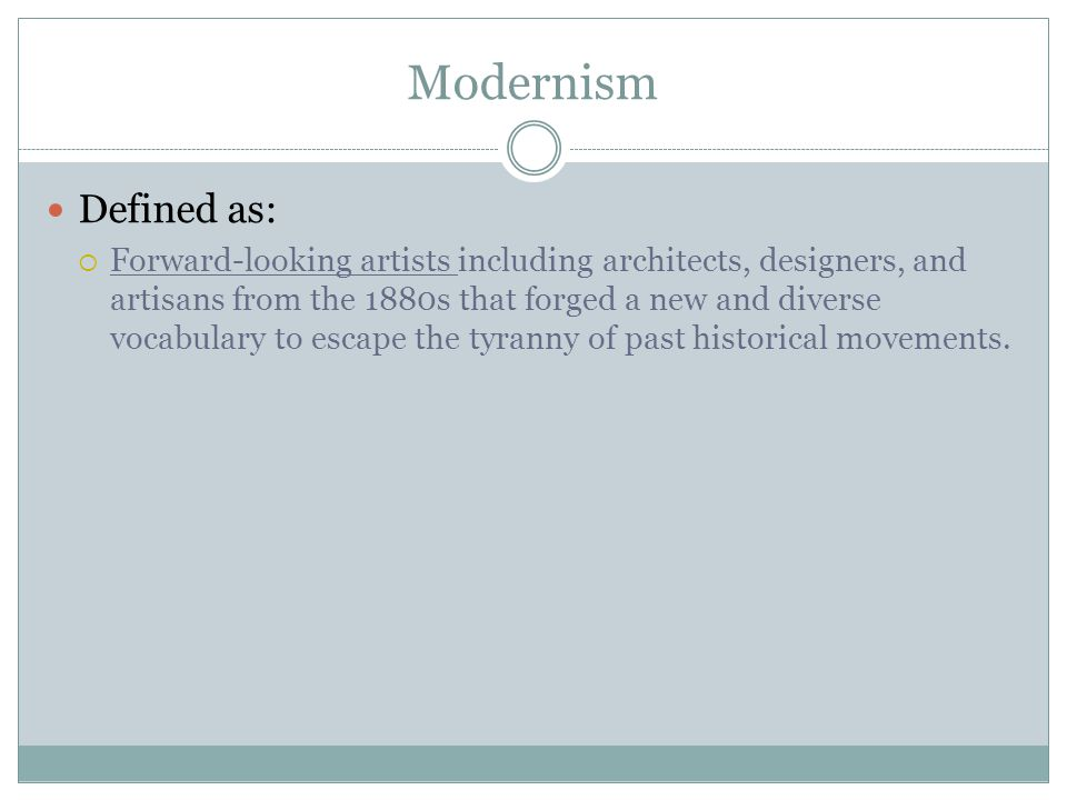 Modernism Defined as:  Forward-looking artists including architects, designers, and artisans from the 1880s that forged a new and diverse vocabulary to escape the tyranny of past historical movements.