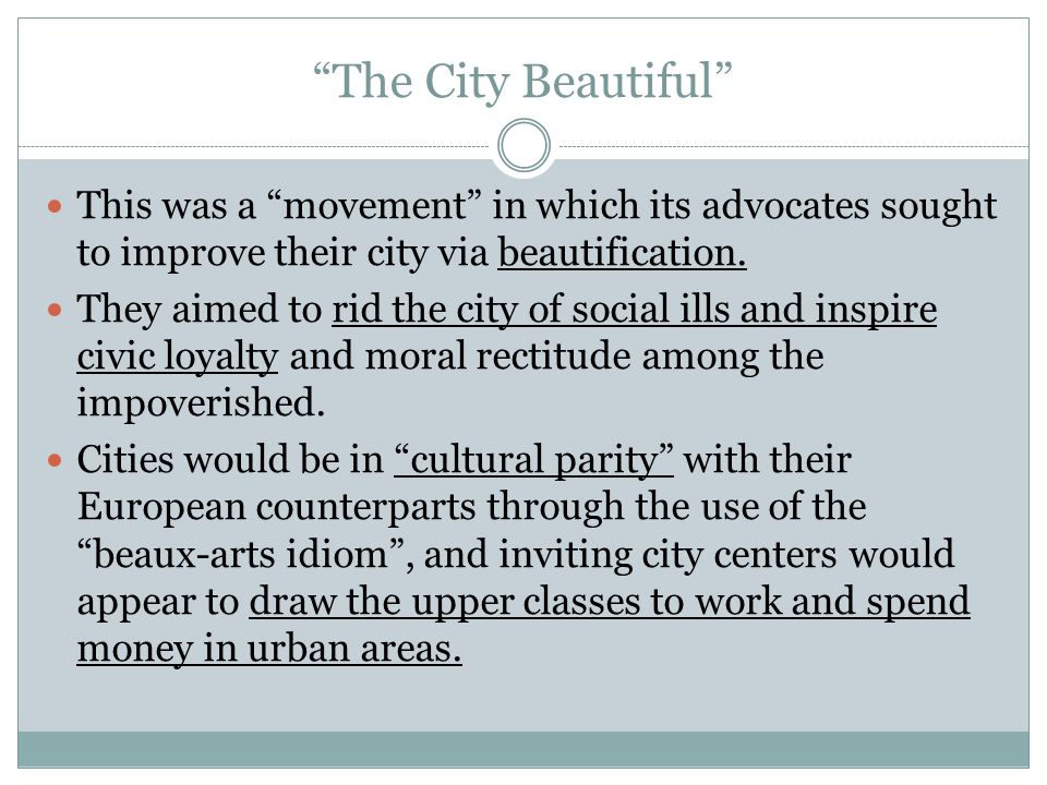 """""""The City Beautiful"""" This was a """"movement"""" in which its advocates sought to improve their city via beautification. They aimed to rid the city of socia"""