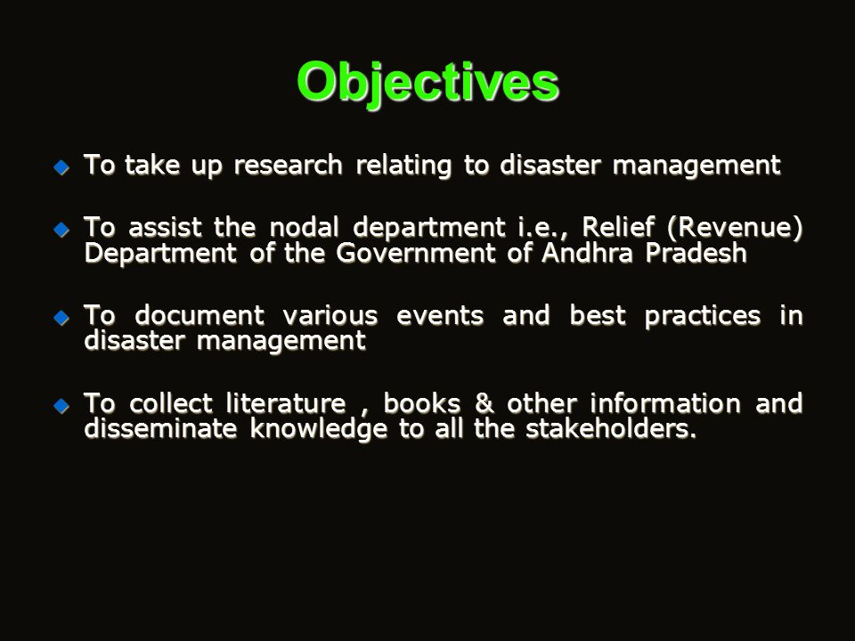 Objectives  To organize training programmes and workshops for all cadres of Government servants on disaster management  To design and develop traini