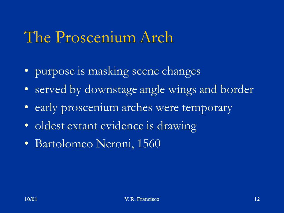 10/01V. R. Francisco12 The Proscenium Arch purpose is masking scene changes served by downstage angle wings and border early proscenium arches were te