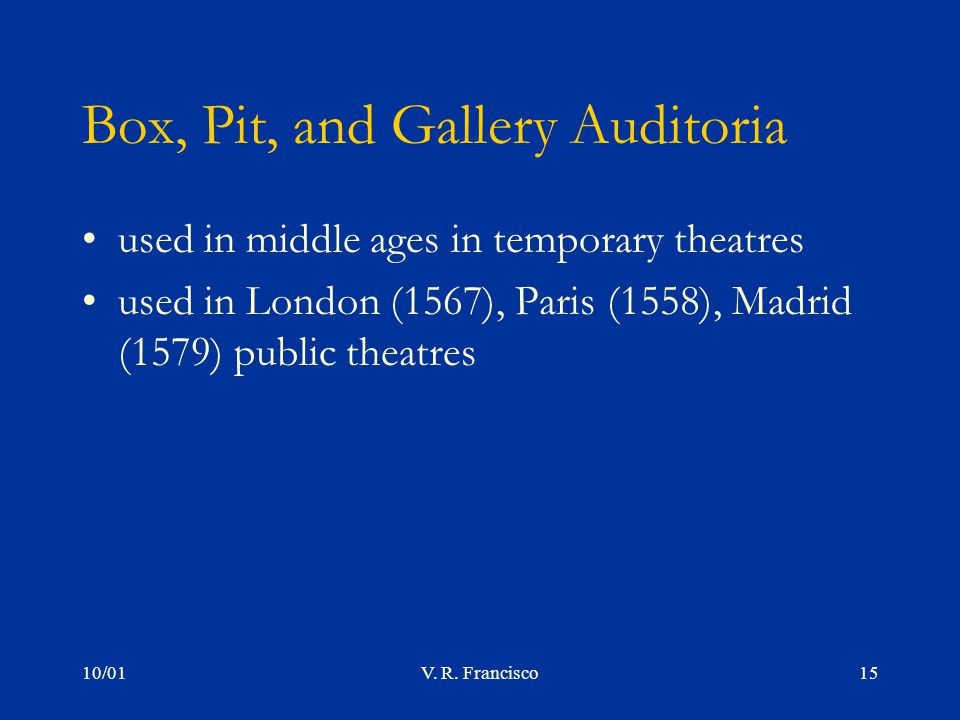 10/01V. R. Francisco15 Box, Pit, and Gallery Auditoria used in middle ages in temporary theatres used in London (1567), Paris (1558), Madrid (1579) pu
