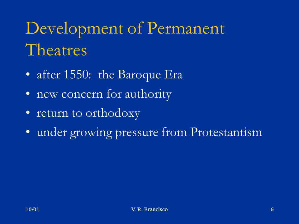 10/01V. R. Francisco6 Development of Permanent Theatres after 1550: the Baroque Era new concern for authority return to orthodoxy under growing pressu