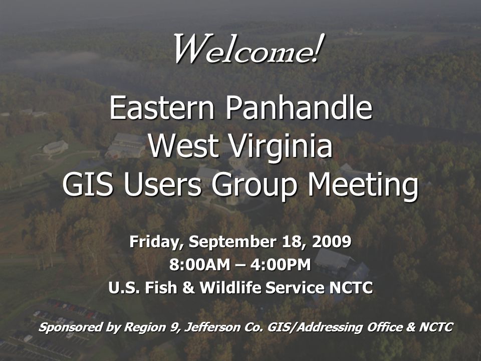 Welcome! Eastern Panhandle West Virginia GIS Users Group Meeting Friday, September 18, 2009 8:00AM – 4:00PM U.S. Fish & Wildlife Service NCTC Sponsore