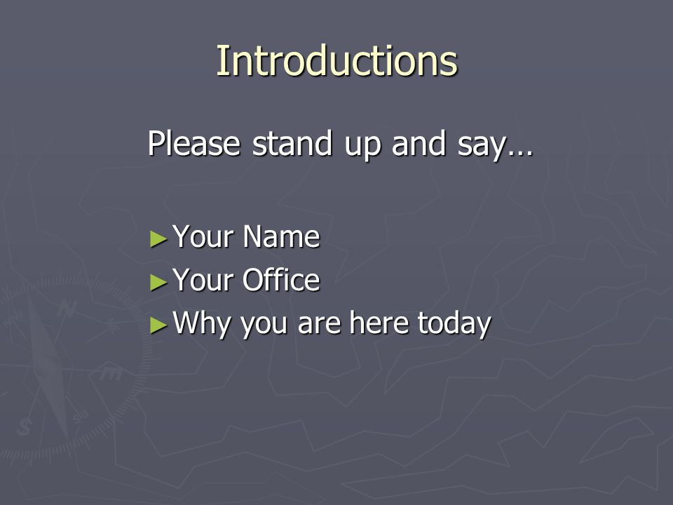 Introductions Please stand up and say… ► Your Name ► Your Office ► Why you are here today