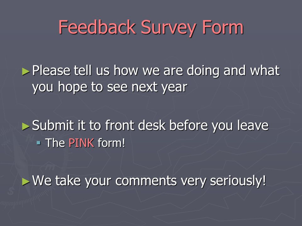 Feedback Survey Form ► Please tell us how we are doing and what you hope to see next year ► Submit it to front desk before you leave  The PINK form.