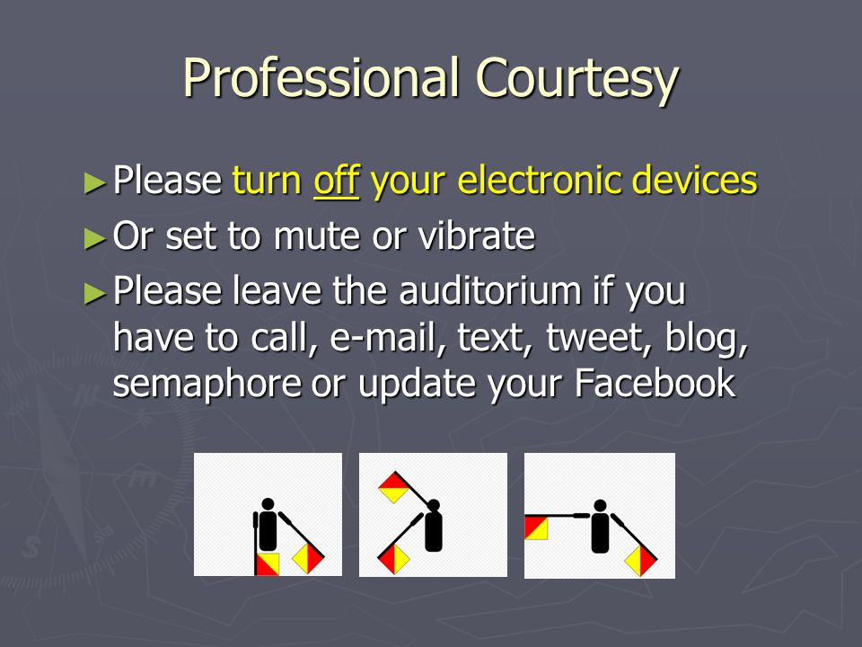 Professional Courtesy ► Please turn off your electronic devices ► Or set to mute or vibrate ► Please leave the auditorium if you have to call, e-mail,