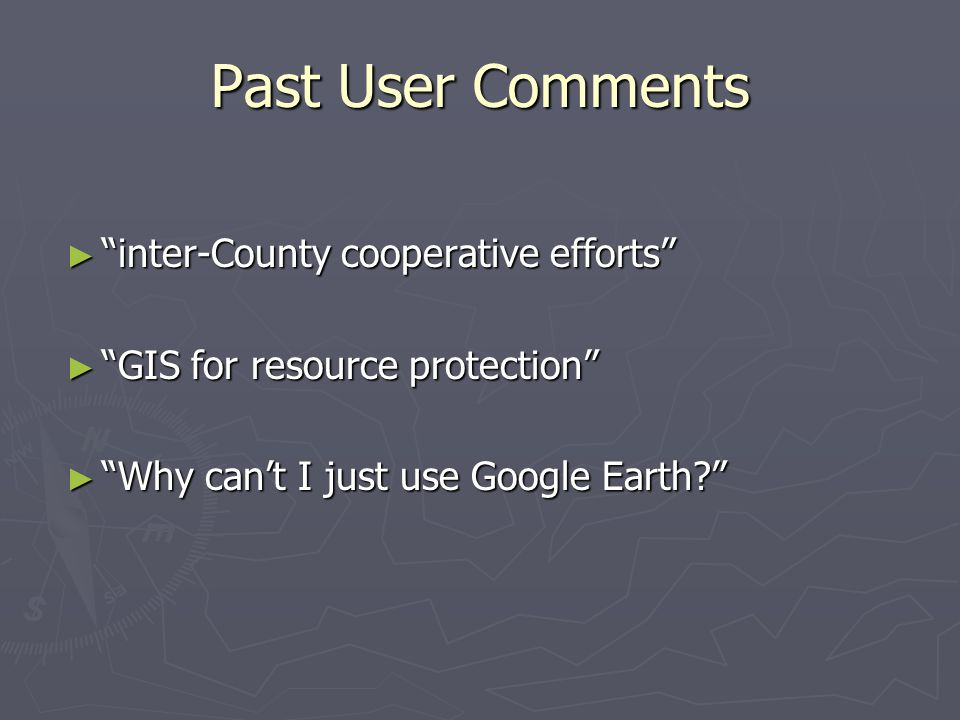 "Past User Comments ► ""inter-County cooperative efforts"" ► ""GIS for resource protection"" ► ""Why can't I just use Google Earth?"""