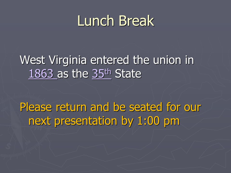 Lunch Break West Virginia entered the union in 1863 as the 35 th State Please return and be seated for our next presentation by 1:00 pm